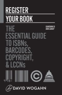 Register Your Book The Essential Guide to ISBNs Barcodes Copyright LCCNs_David Wogahn